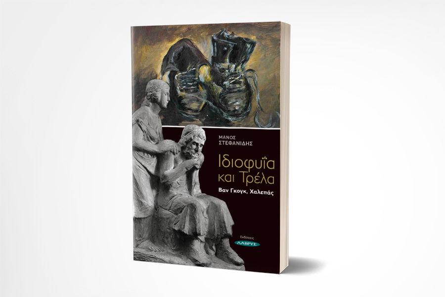 Νέα κυκλοφορία: «Ιδιοφυΐα και Τρέλα. Βαν Γκογκ, Χαλεπάς» του Μάνου Στεφανίδη